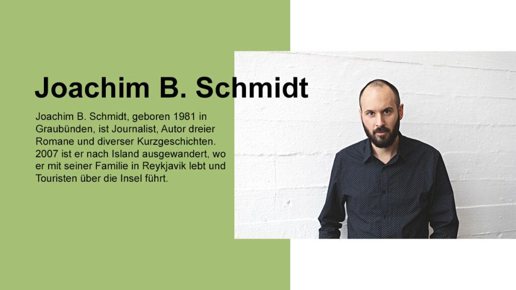 Bild von Joachim B. Schmidt, geboren 1981 in Graubünden, ist Journalist, Autor dreier Romane und diverser Kurzgeschichten. 2007 ist er nach Island ausgewandert, wo er mit seiner Familie in Reykjavik lebt und Touristen über die Insel führt.